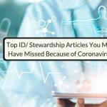Top ID/Stewardship Journal Articles We Missed Because Of Coronavirus