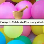 Five Ways To Celebrate Pharmacy Week
